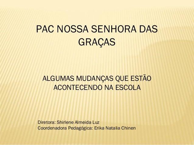 PAC NOSSA SENHORA DAS GRAÇAS ALGUMAS MUDANÇAS QUE ESTÃO ACONTECENDO NA ESCOLA Diretora: Shirlene Almeida Luz Coordenadora ...
