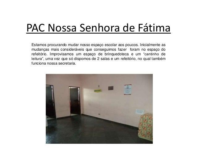PAC Nossa Senhora de Fátima Estamos procurando mudar nosso espaço escolar aos poucos. Inicialmente as mudanças mais consid...
