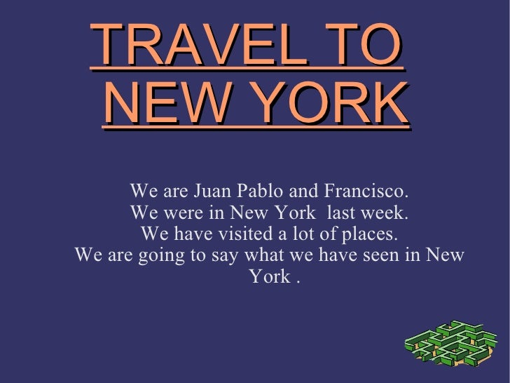 TRAVEL TO NEW YORK We are Juan Pablo and Francisco. We were in New York  last week. We have visited a lot of places. We ar...