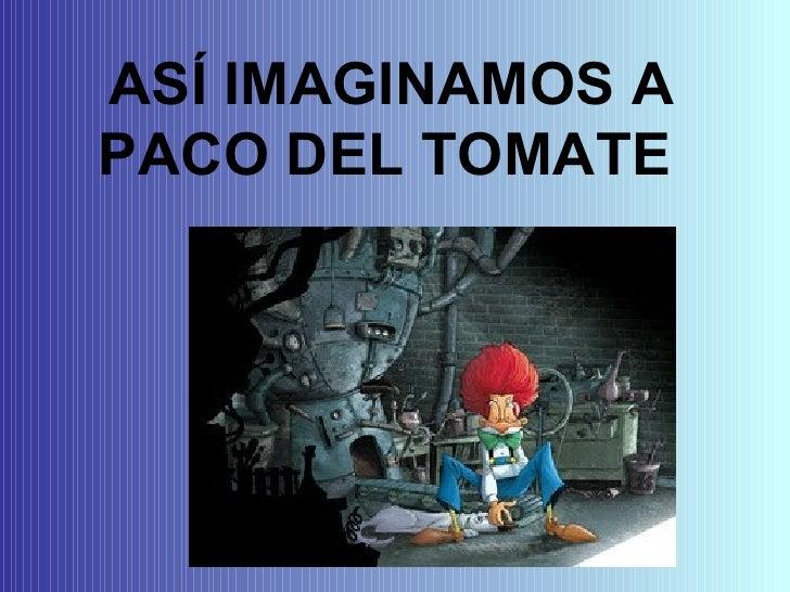 ASÍ IMAGINAMOS A PACO DEL TOMATE
