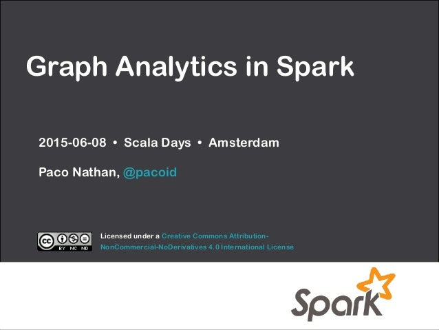 Graph Analytics in Spark 2015-06-08 • Scala Days • Amsterdam  Paco Nathan, @pacoid Licensed under a Creative Commons Attr...