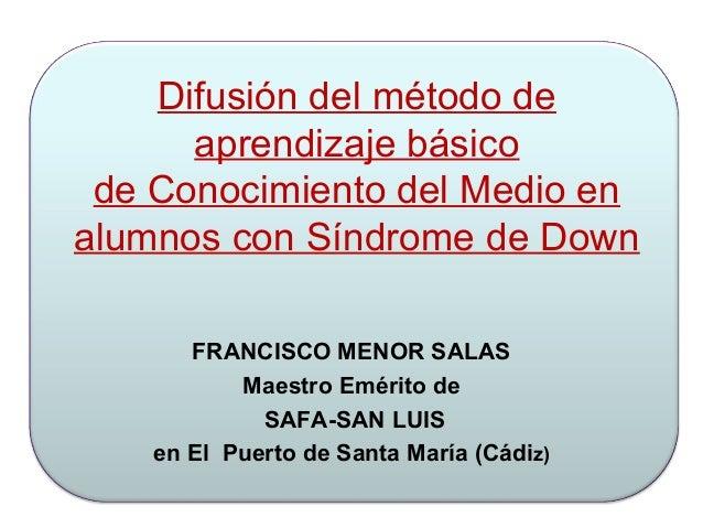 Difusión del método de aprendizaje básico de Conocimiento del Medio en alumnos con Síndrome de Down FRANCISCO MENOR SALAS ...