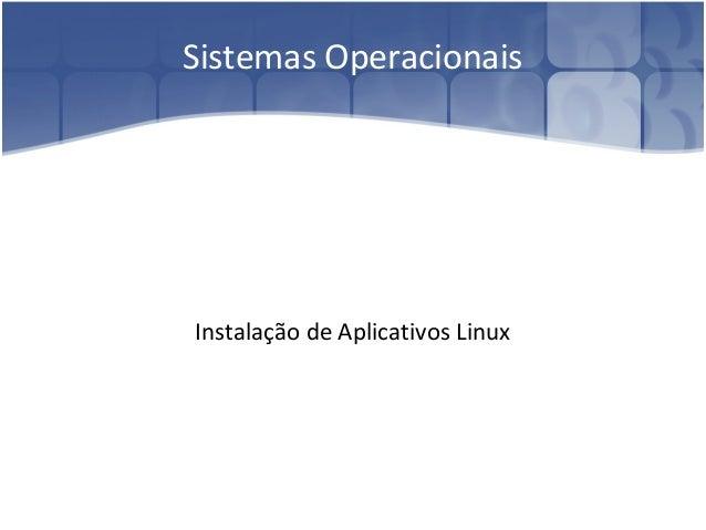 Sistemas Operacionais Instalação de Aplicativos Linux