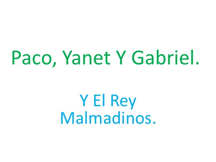 Paco, Yanet Y Gabriel.<br />Y El Rey Malmadinos.<br />