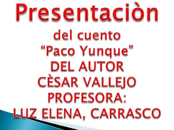 """Presentaciòn<br />del cuento<br />""""Paco Yunque"""" <br />DEL AUTOR <br />CÈSAR VALLEJO<br />PROFESORA:<br />LUZ ELENA, CARRAS..."""
