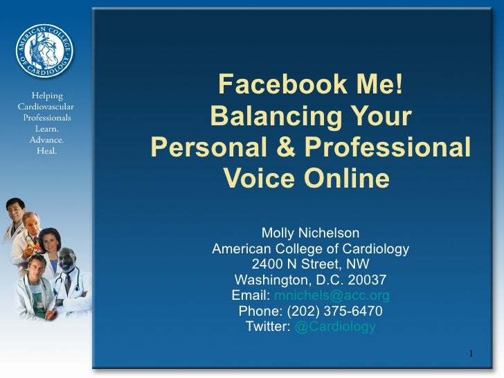 Facebook Me! Balancing Your Personal & Professional Voice Online  Molly Nichelson American College of Cardiology 2400 N St...