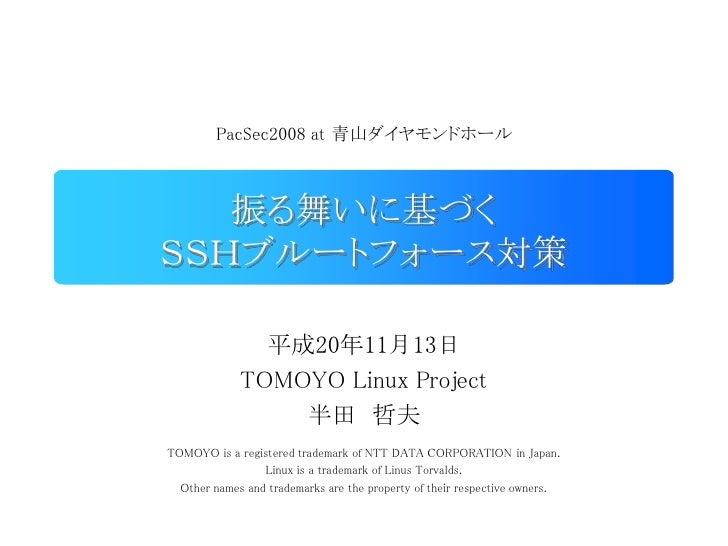 PacSec2008 at 青山ダイヤモンドホール       振る舞いに基づく SSHブルートフォース対策                 平成20年11月13日              TOMOYO Linux Project      ...