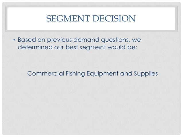 SEGMENT DECISION • Based on previous demand questions, we determined our best segment would be:  Commercial Fishing Equipm...
