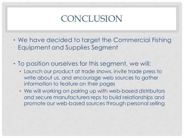 CONCLUSION • We have decided to target the Commercial Fishing Equipment and Supplies Segment • To position ourselves for t...