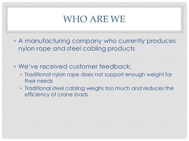 WHO ARE WE • A manufacturing company who currently produces nylon rope and steel cabling products • We've received custome...