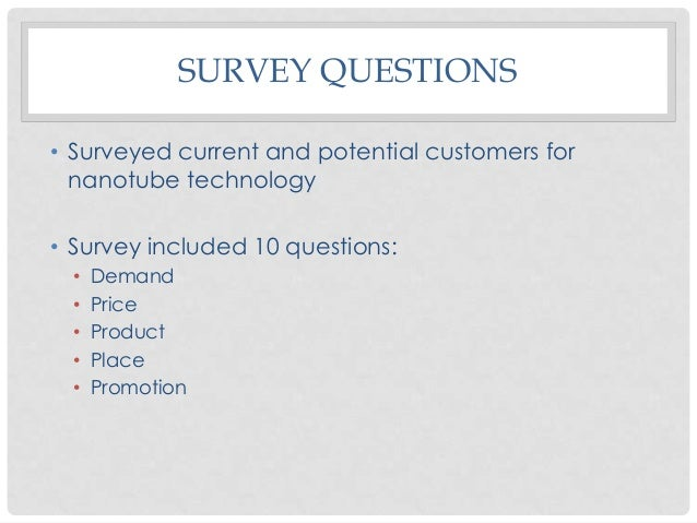 SURVEY QUESTIONS • Surveyed current and potential customers for nanotube technology • Survey included 10 questions: • • • ...