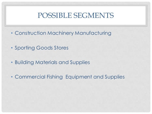 POSSIBLE SEGMENTS • Construction Machinery Manufacturing • Sporting Goods Stores • Building Materials and Supplies • Comme...