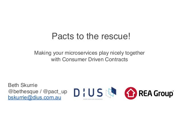 Pacts to the rescue! Making your microservices play nicely together with Consumer Driven Contracts Beth Skurrie @bethesque...