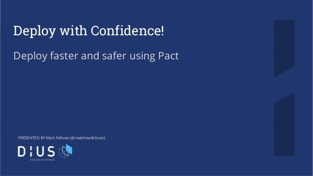 Deploy with Confidence! Deploy faster and safer using Pact PRESENTED BY Matt Fellows (@matthewfellows)