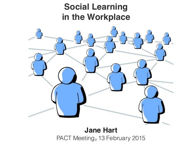 Social Learning in the Workplace Jane Hart PACT Meeting, 13 February 20151