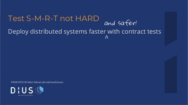 PRESENTED BY Matt Fellows (@matthewfellows) Test S-M-R-T not HARD Deploy distributed systems faster with contract tests an...