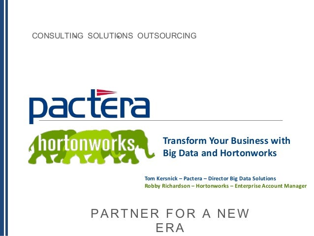 CONSULTING SOLUTIONS OUTSOURCING PARTNER FOR A NEW ERA Transform Your Business with Big Data and Hortonworks Tom Kersnick ...