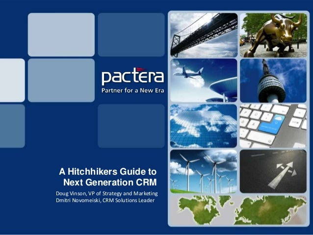 A Hitchhikers Guide to  Next Generation CRMDoug Vinson, VP of Strategy and MarketingDmitri Novomeiski, CRM Solutions Leader