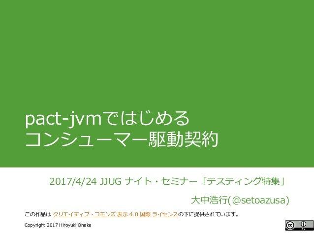 #ccc_g11 Copyright 2017 Hiroyuki Onaka この作品は クリエイティブ・コモンズ 表示 4.0 国際 ライセンスの下に提供されています。 pact-jvmではじめる コンシューマー駆動契約 2017/4/24 ...