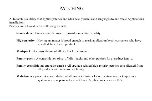 PATCHING AutoPatch is a utility that applies patches and adds new products and languages to an Oracle Applications install...