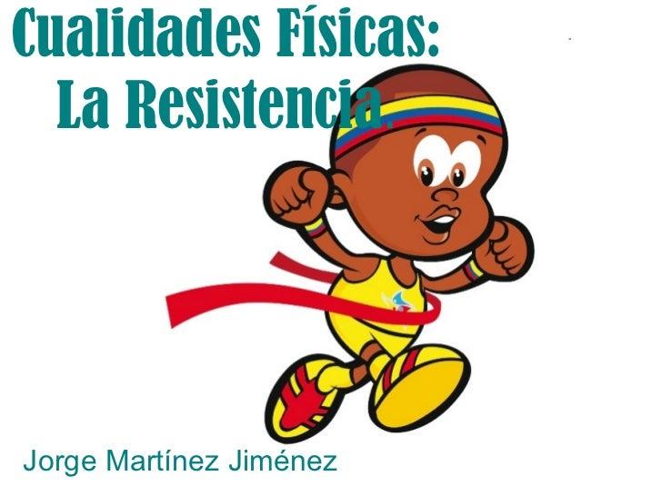 Cualidades Físicas: La Resistencia . Jorge Martínez Jiménez