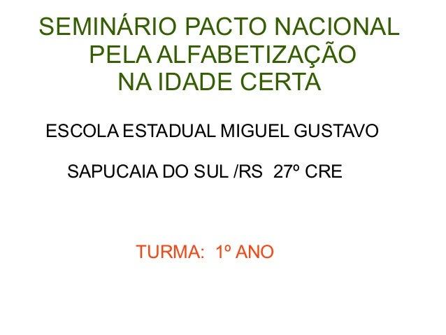 SEMINÁRIO PACTO NACIONAL PELA ALFABETIZAÇÃO NA IDADE CERTA ESCOLA ESTADUAL MIGUEL GUSTAVO SAPUCAIA DO SUL /RS 27º CRE TURM...