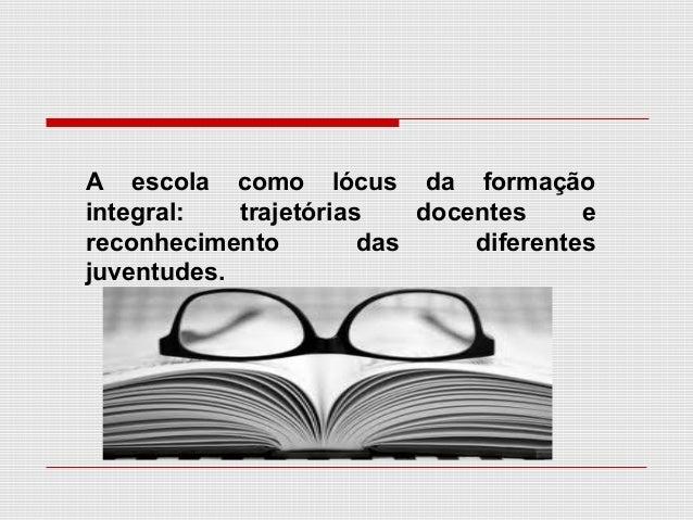 A escola como lócus da formação integral: trajetórias docentes e reconhecimento das diferentes juventudes.