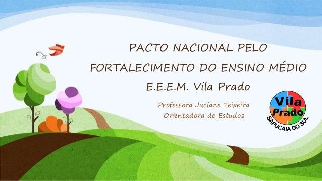 PACTO NACIONAL PELO FORTALECIMENTO DO ENSINO MÉDIO E.E.E.M. Vila Prado Professora Juciane Teixeira Orientadora de Estudos