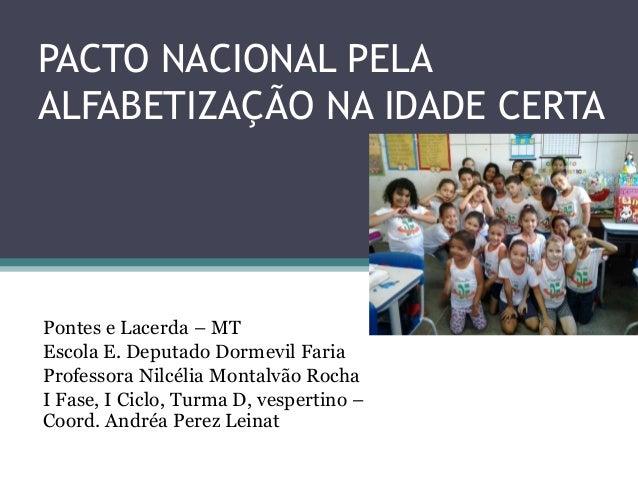 PACTO NACIONAL PELA  ALFABETIZAÇÃO NA IDADE CERTA  Pontes e Lacerda – MT  Escola E. Deputado Dormevil Faria  Professora Ni...
