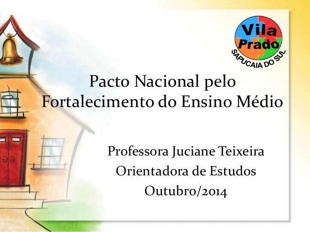 Pacto Nacional pelo  Fortalecimento do Ensino Médio  Professora Juciane Teixeira  Orientadora de Estudos  Outubro/2014