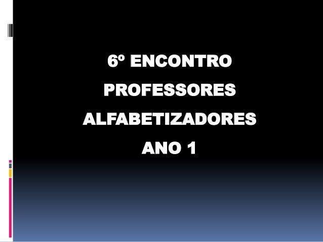 6º ENCONTRO  PROFESSORES ALFABETIZADORES  ANO 1