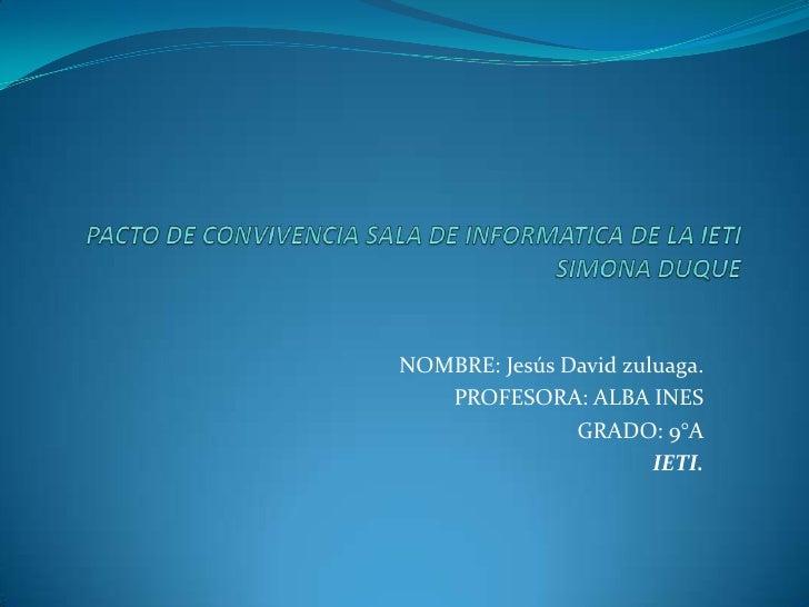 NOMBRE: Jesús David zuluaga.   PROFESORA: ALBA INES               GRADO: 9°A                       IETI.