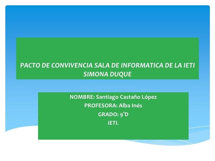 PACTO DE CONVIVENCIA SALA DE INFORMATICA DE LA IETI                 SIMONA DUQUE              NOMBRE: Santiago Castaño Lóp...