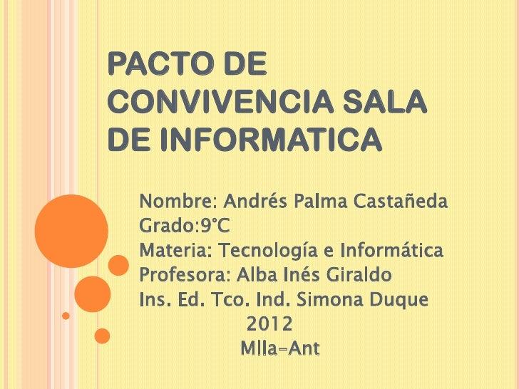 PACTO DECONVIVENCIA SALADE INFORMATICA Nombre: Andrés Palma Castañeda Grado:9°C Materia: Tecnología e Informática Profesor...