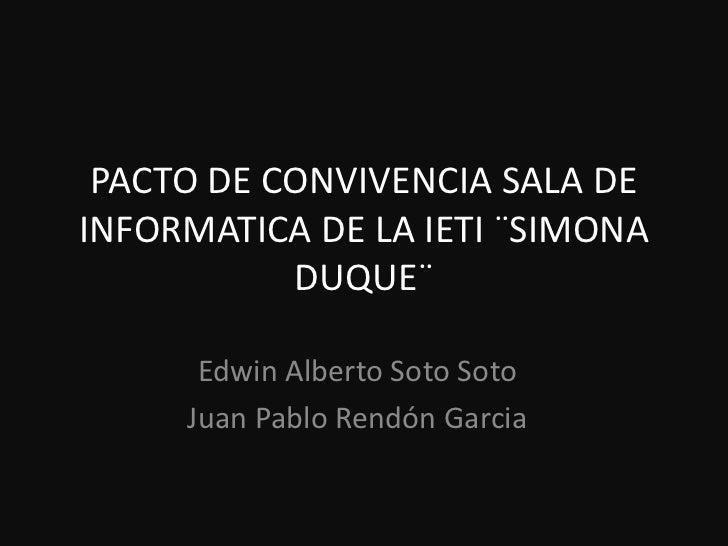 PACTO DE CONVIVENCIA SALA DEINFORMATICA DE LA IETI ¨SIMONA           DUQUE¨      Edwin Alberto Soto Soto     Juan Pablo Re...