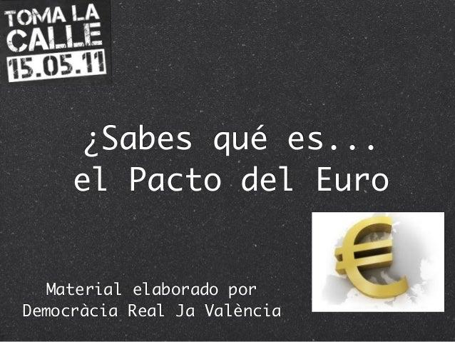 ¿Sabes qué es... el Pacto del Euro Material elaborado por Democràcia Real Ja València