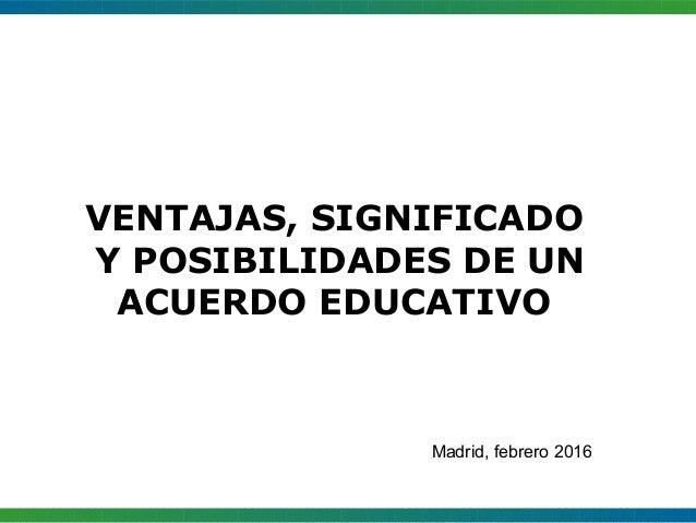 VENTAJAS, SIGNIFICADO Y POSIBILIDADES DE UN ACUERDO EDUCATIVO Madrid, febrero 2016