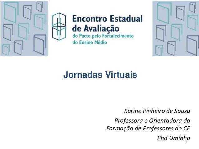 Karine Pinheiro de Souza Professora e Orientadora da Formação de Professores do CE Phd Uminho1 Jornadas Virtuais