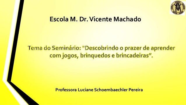 Escola M. Dr.Vicente Machado Professora Luciane Schoembaechler Pereira