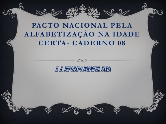 PACTO NACIONAL PELA  ALFABETIZAÇÃO NA IDADE  CERTA- CADERNO 08  E. E. DEPUTADO DORMEVIL FARIA