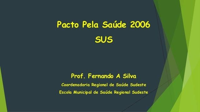 Pacto Pela Saúde 2006 SUS Prof. Fernando A Silva Coordenadoria Regional de Saúde Sudeste Escola Municipal de Saúde Regiona...