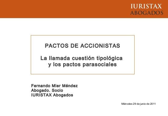 IURISTAXABOGADOSMiércoles 29 de junio de 2011Fernando Mier MéndezAbogado. SocioIURISTAX AbogadosPACTOS DE ACCIONISTASLa ll...