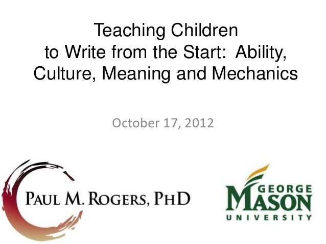 Teaching Children to Write from the Start: Ability,Culture, Meaning and Mechanics          October 17, 2012