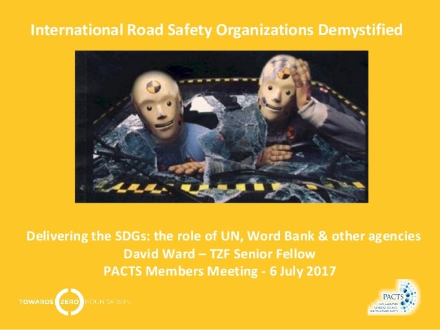 International Road Safety Organizations Demystified Delivering the SDGs: the role of UN, Word Bank & other agencies David ...