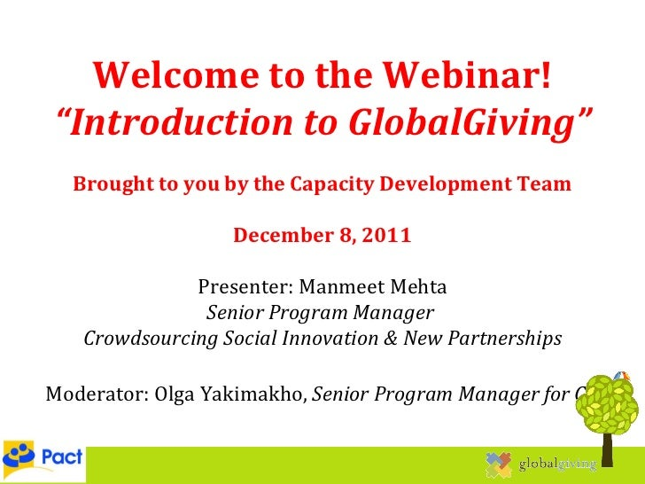 """Welcome to the Webinar! """" Introduction to GlobalGiving"""" Brought to you by the Capacity Development Team December 8, 2011 P..."""