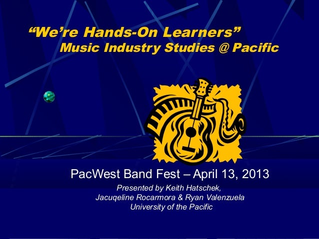 """We're Hands-On Learners""   Music Industry Studies @ Pacific     PacWest Band Fest – April 13, 2013              Presented..."
