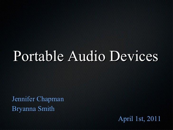 Portable Audio Devices <ul><li>Jennifer Chapman </li></ul><ul><li>Bryanna Smith </li></ul><ul><li>April 1st, 2011 </li></ul>