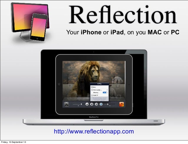 ReflectionYour iPhone or iPad, on you MAC or PC http://www.reflectionapp.com Friday, 13 September 13