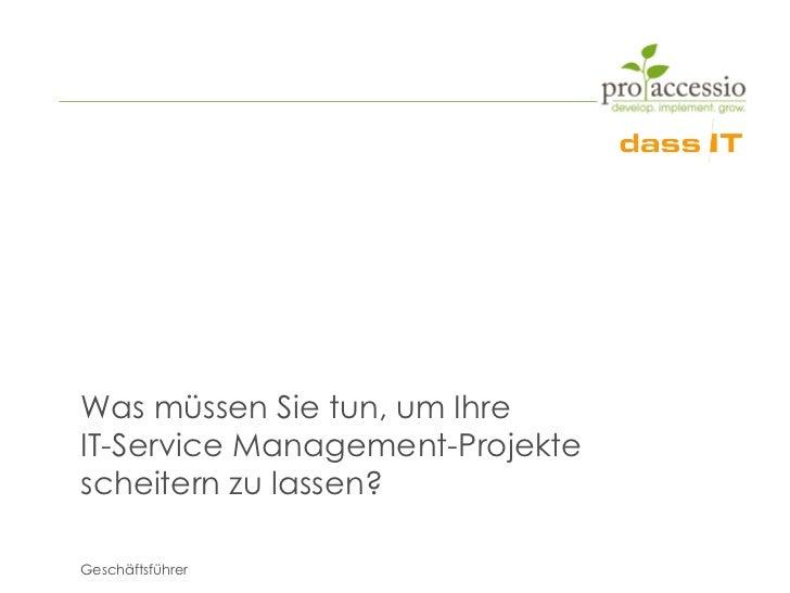 Was müssen Sie tun, um IhreIT-Service Management-Projektescheitern zu lassen?Geschäftsführer