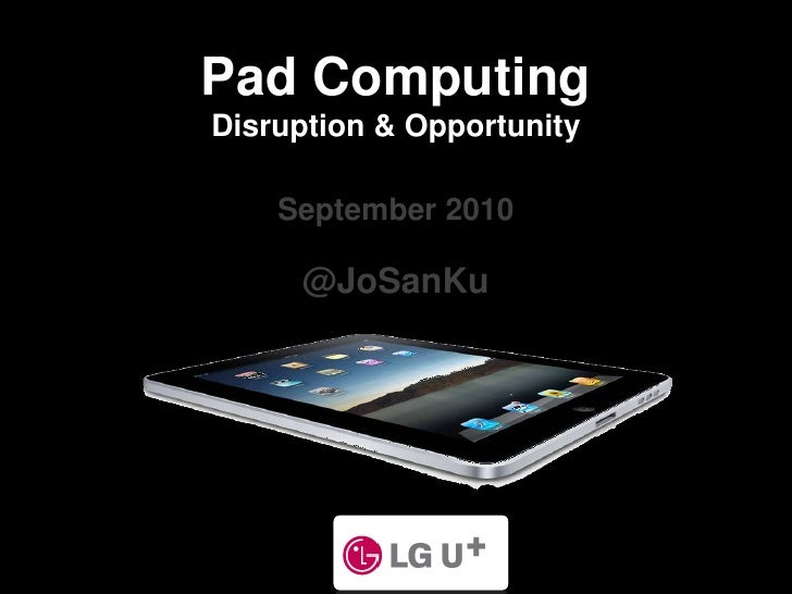 Pad Computing<br />Disruption & Opportunity<br />September 2010<br />@JoSanKu<br />